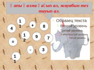 Қапы қалма қағып ал, жауабын тез тауып ал. 11 12 - 9 + 7 = 8 11 4 3