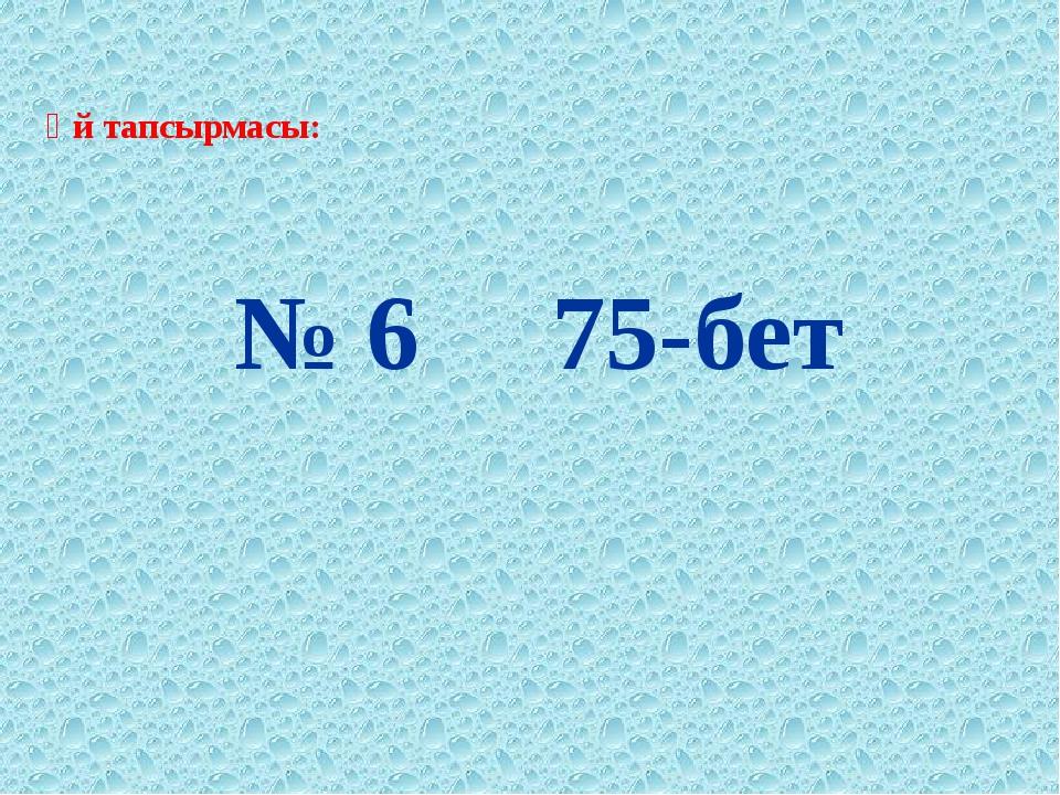 Үй тапсырмасы: № 6 75-бет