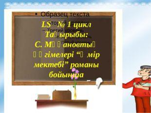 """LS № 1 цикл Тақырыбы: С. Мұқановтың әңгімелері """"Өмір мектебі"""" романы бойынша"""