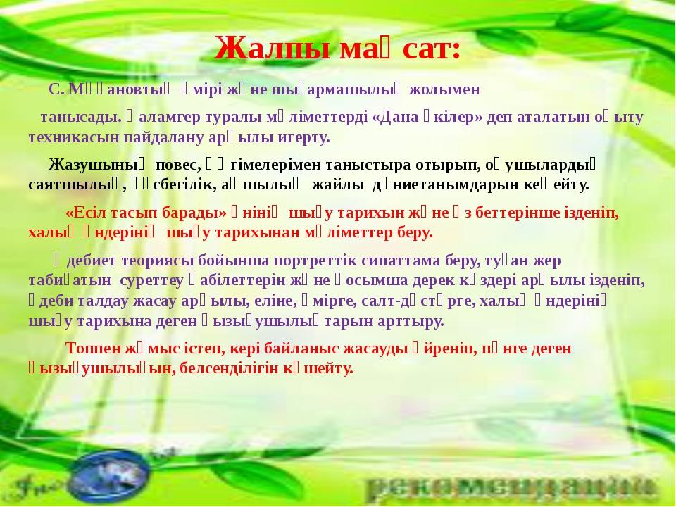 Жалпы мақсат: С. Мұқановтың өмірі және шығармашылық жолымен танысады. Қаламге...