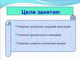 Цели занятия: Развитие логических операций мышления; Развитие произвольного в