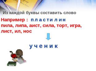 Из каждой буквы составить слово Например : пила, липа, аист, сила, торт, игра