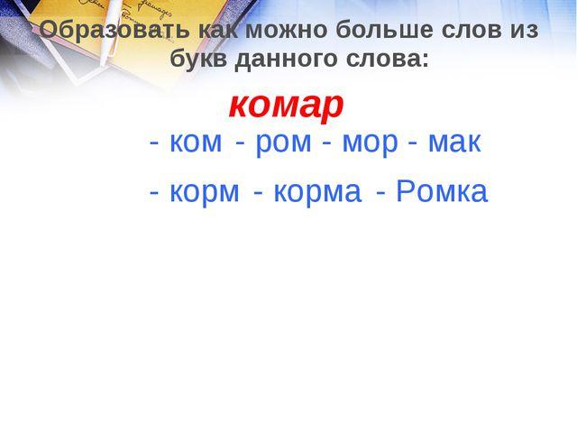 Образовать как можно больше слов из букв данного слова: комар - Ромка - корма...