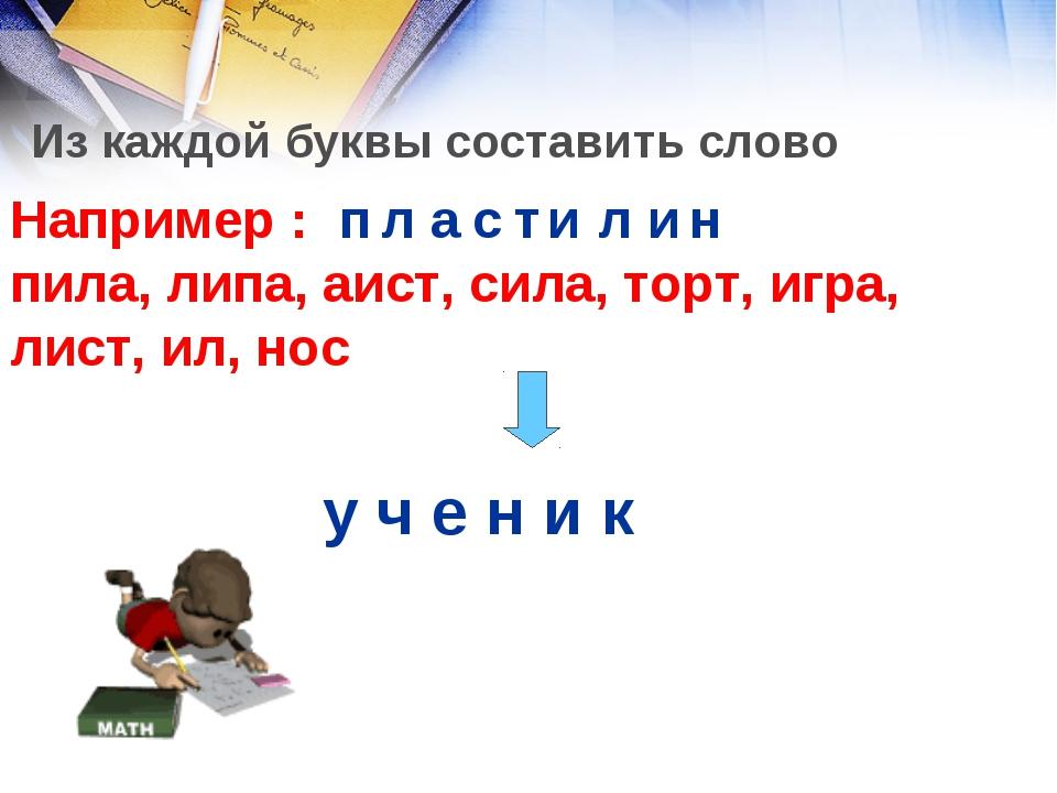 Из каждой буквы составить слово Например : пила, липа, аист, сила, торт, игра...