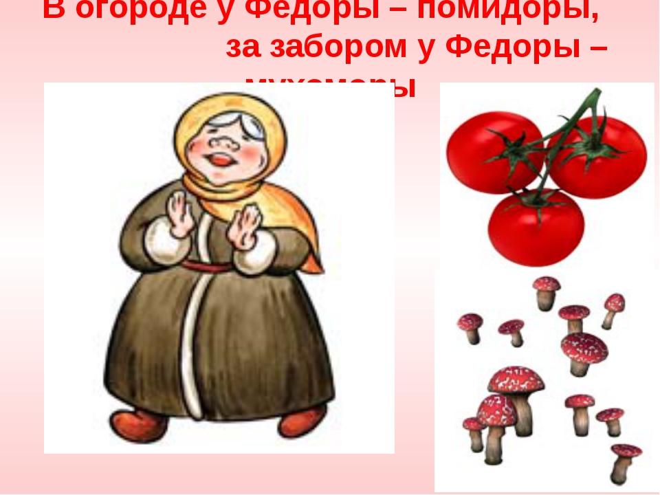 В огороде у Федоры – помидоры, за забором у Федоры – мухоморы