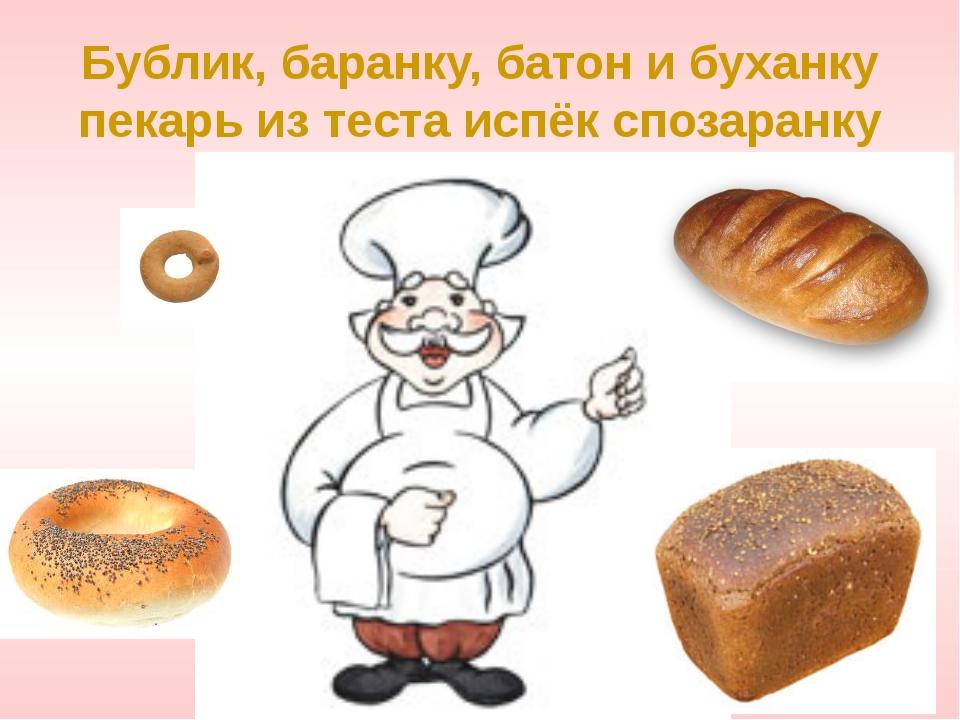 Бублик, баранку, батон и буханку пекарь из теста испёк спозаранку