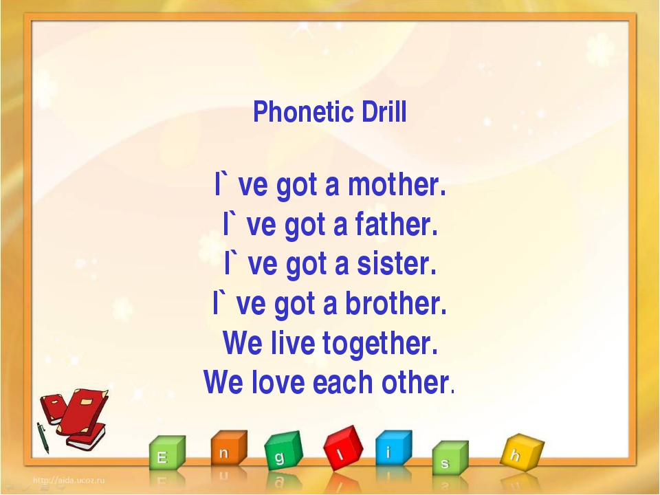 Phonetic Drill I` ve got a mother. I` ve got a father. I` ve got a sister. I`...