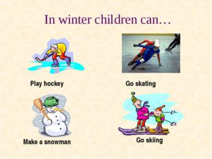 In winter children can… Play hockey Make a snowman Go skiing Go skating