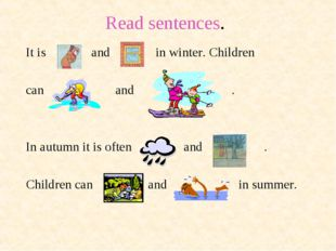 Read sentences. It is and in winter. Children can and . In autumn it is often