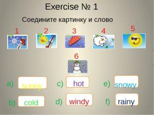 Exercise № 1 Соедините картинку и слово sunny cold windy rainy snowy hot 1 2