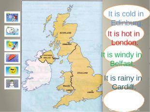 It is cold in Edinburg. It is hot in London. It is windy in Belfast. It is r