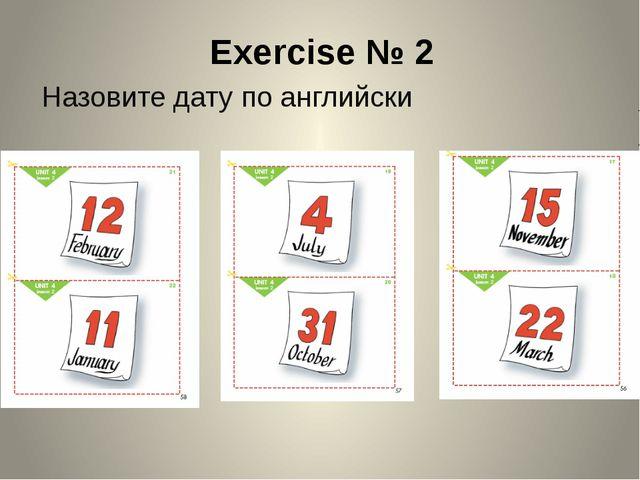 Exercise № 2 Назовите дату по английски