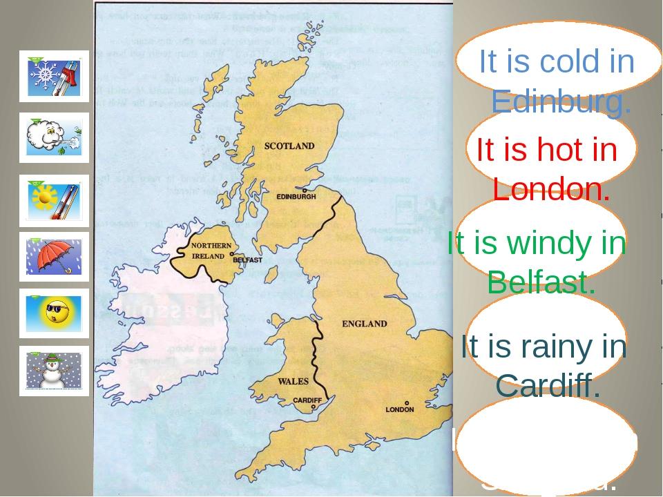 It is cold in Edinburg. It is hot in London. It is windy in Belfast. It is r...