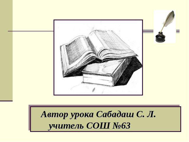 Автор урока Сабадаш С. Л. учитель СОШ №63