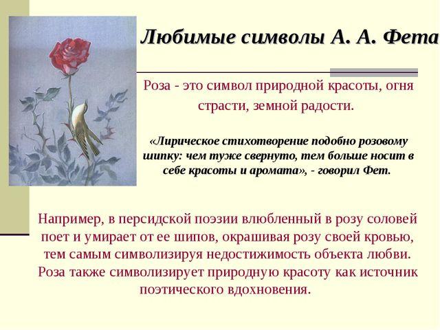 Любимые символы А. А. Фета Роза - это символ природной красоты, огня страсти,...