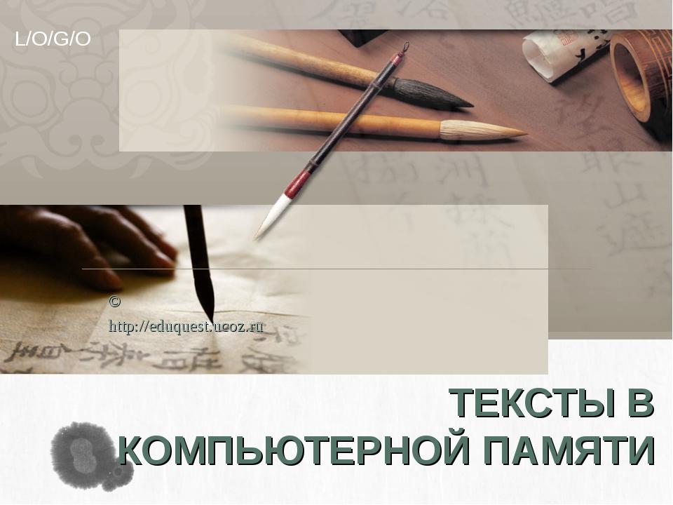 ТЕКСТЫ В КОМПЬЮТЕРНОЙ ПАМЯТИ © http://eduquest.ucoz.ru L/O/G/O
