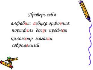 Проверь себя алфавит азбука орфоэпия портфель досуг предмет километр магазин