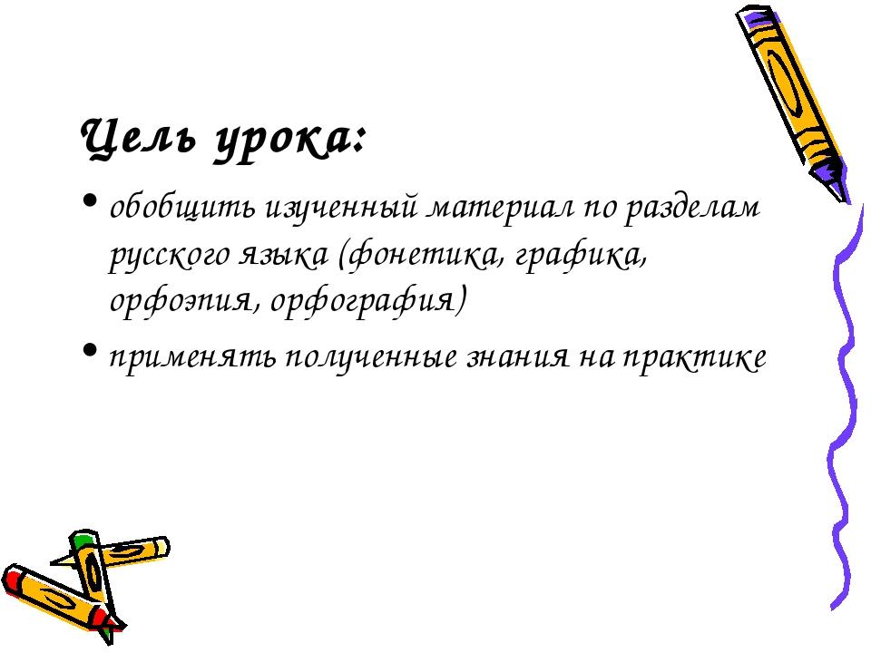Цель урока: обобщить изученный материал по разделам русского языка (фонетика,...