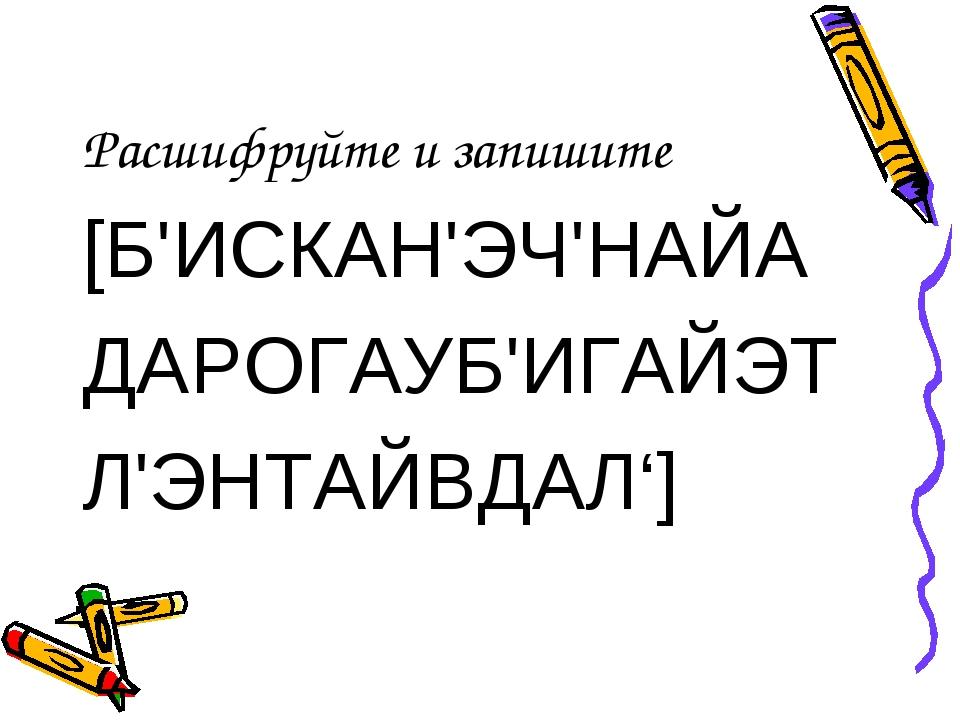 Расшифруйте и запишите [Б'ИСКАН'ЭЧ'НАЙА ДАРОГАУБ'ИГАЙЭТ Л'ЭНТАЙВДАЛ']