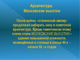Архитектура. Московские высотки После войны «сталинский ампир» продолжал наби
