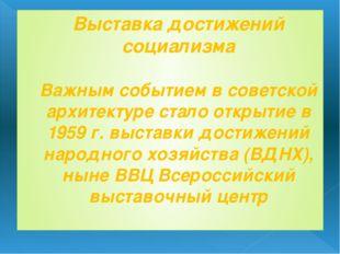 Выставка достижений социализма Важным событием в советской архитектуре стало