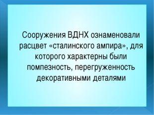 Сооружения ВДНХ ознаменовали расцвет «сталинского ампира», для которого харак