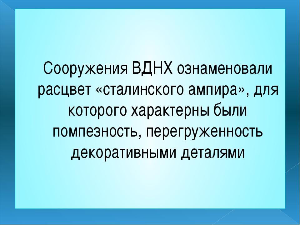 Сооружения ВДНХ ознаменовали расцвет «сталинского ампира», для которого харак...
