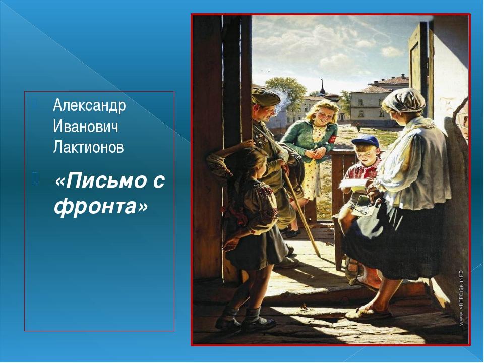 Александр Иванович Лактионов «Письмо с фронта»