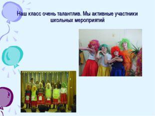 Наш класс очень талантлив. Мы активные участники школьных мероприятий