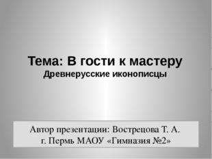 Тема: В гости к мастеру Древнерусские иконописцы Автор презентации: Вострецов