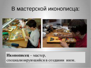 В мастерской иконописца: Иконописец – мастер, специализирующийся в создании и