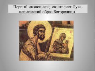 Первый иконописец евангелист Лука, написавший образ Богородицы.