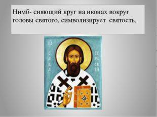 Нимб- сияющий круг на иконах вокруг головы святого, символизирует святость.