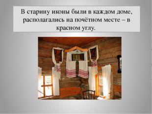 В старину иконы были в каждом доме, располагались на почётном месте – в красн