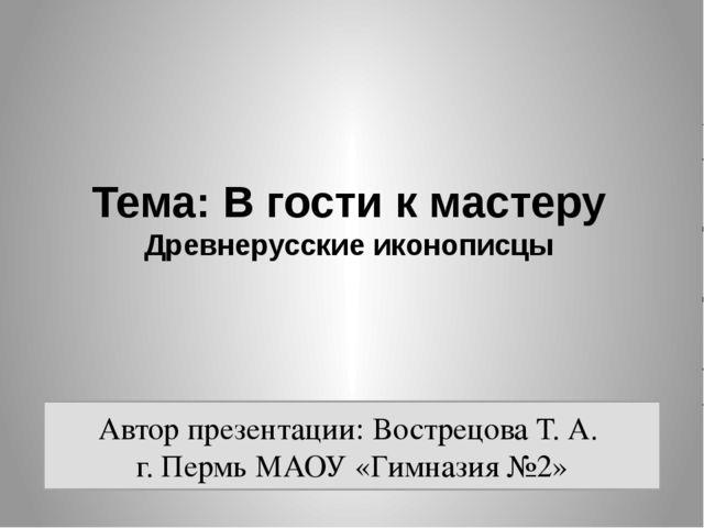 Тема: В гости к мастеру Древнерусские иконописцы Автор презентации: Вострецов...