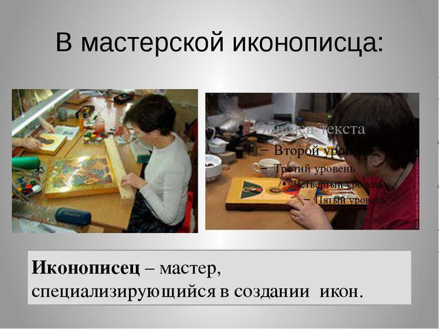В мастерской иконописца: Иконописец – мастер, специализирующийся в создании и...