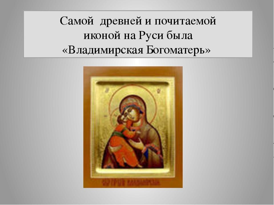 Самой древней и почитаемой иконой на Руси была «Владимирская Богоматерь»