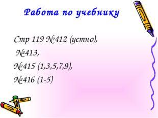 Работа по учебнику Стр 119 № 412 (устно), № 413, № 415 (1,3,5,7,9), № 416 (1-5)