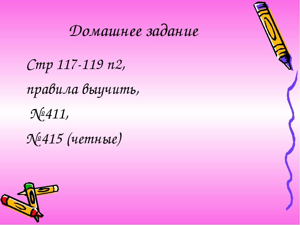 Стр 117-119 п2, правила выучить, № 411, № 415 (четные) Домашнее задание