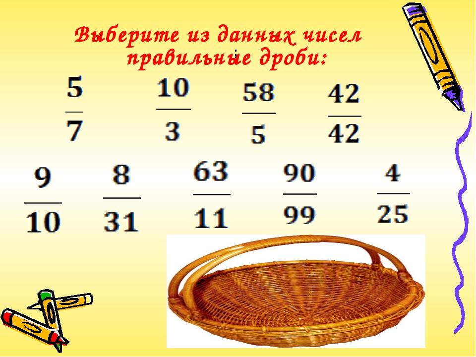 Выберите из данных чисел правильные дроби: ;