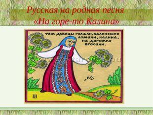 Русская на родная песня «На горе-то Калина»