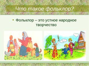 Что такое фольклор? Фольклор – это устное народное творчество