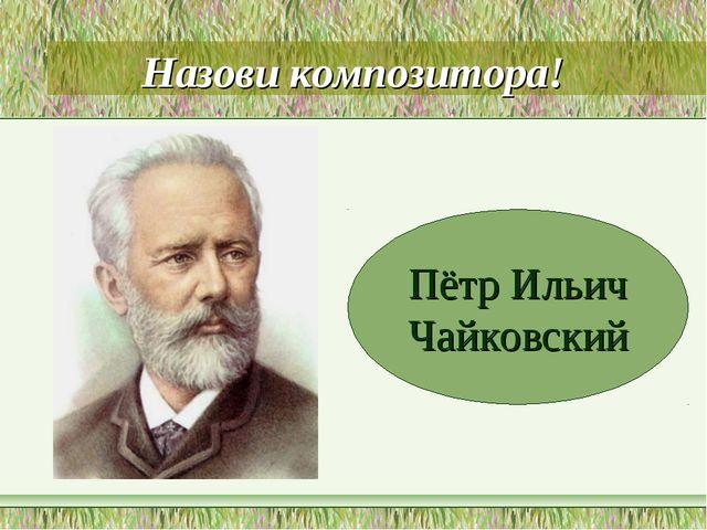 Назови композитора! Пётр Ильич Чайковский