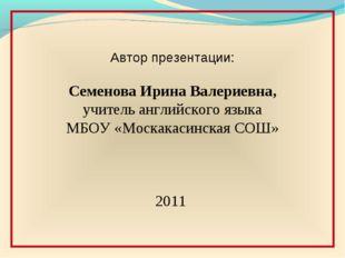 Автор презентации: Семенова Ирина Валериевна, учитель английского языка МБОУ