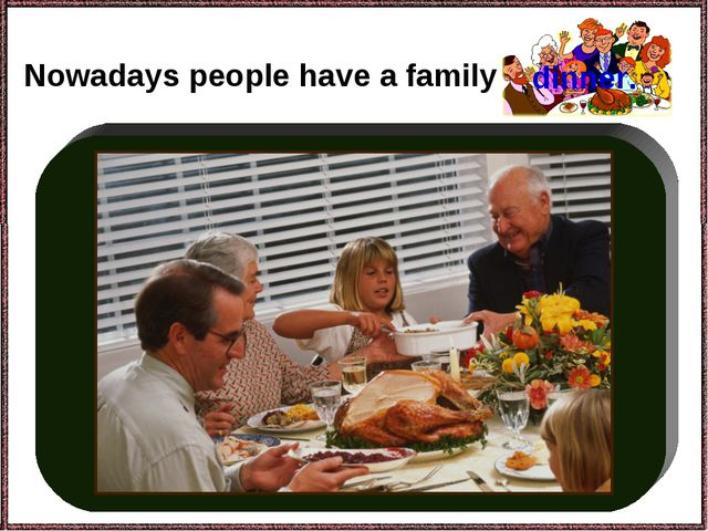 Nowadays people have a family dinner.