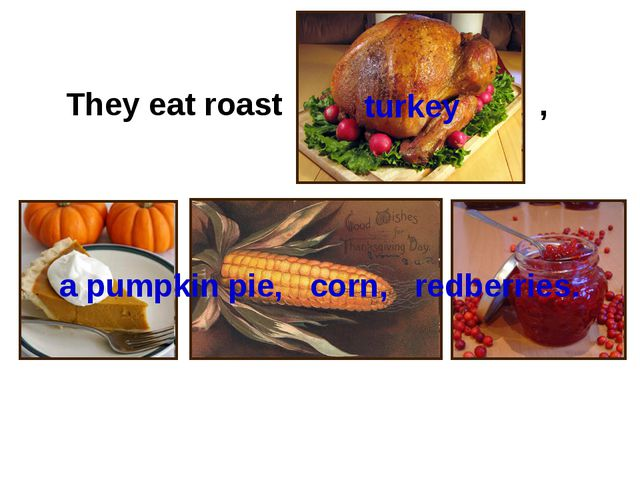 They eat roast , turkey a pumpkin pie, corn, redberries.
