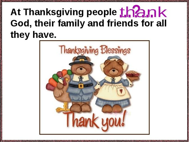 At Thanksgiving people God, their family and friends for all they have.