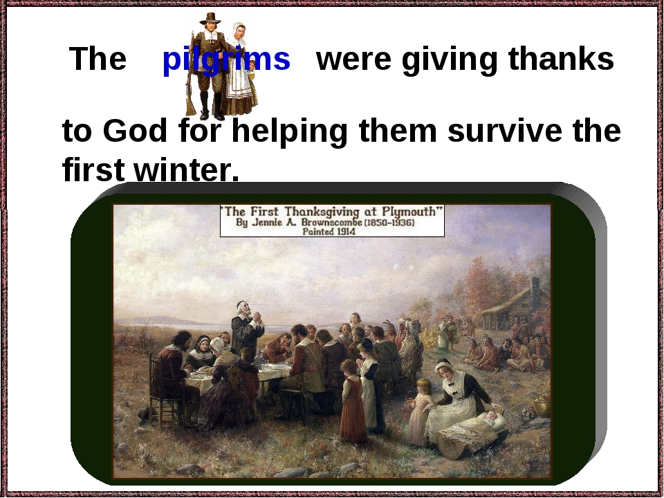 The to God for helping them survive the first winter. pilgrims were giving th...