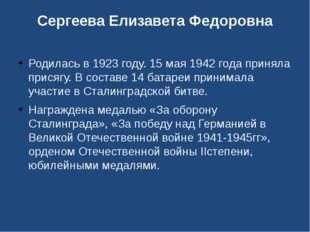 Сергеева Елизавета Федоровна Родилась в 1923 году. 15 мая 1942 года приняла п