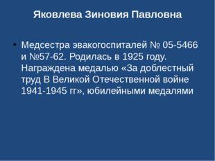 Яковлева Зиновия Павловна Медсестра эвакогоспиталей № 05-5466 и №57-62. Родил
